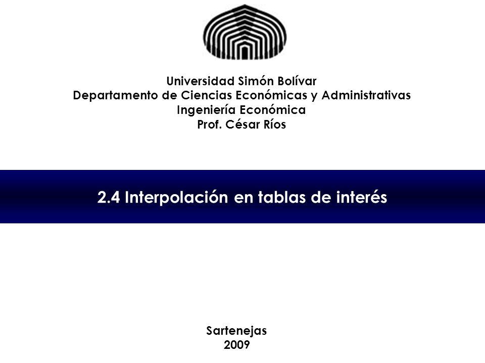 2.4 Interpolación en tablas de interés Universidad Simón Bolívar Departamento de Ciencias Económicas y Administrativas Ingeniería Económica Prof. Césa