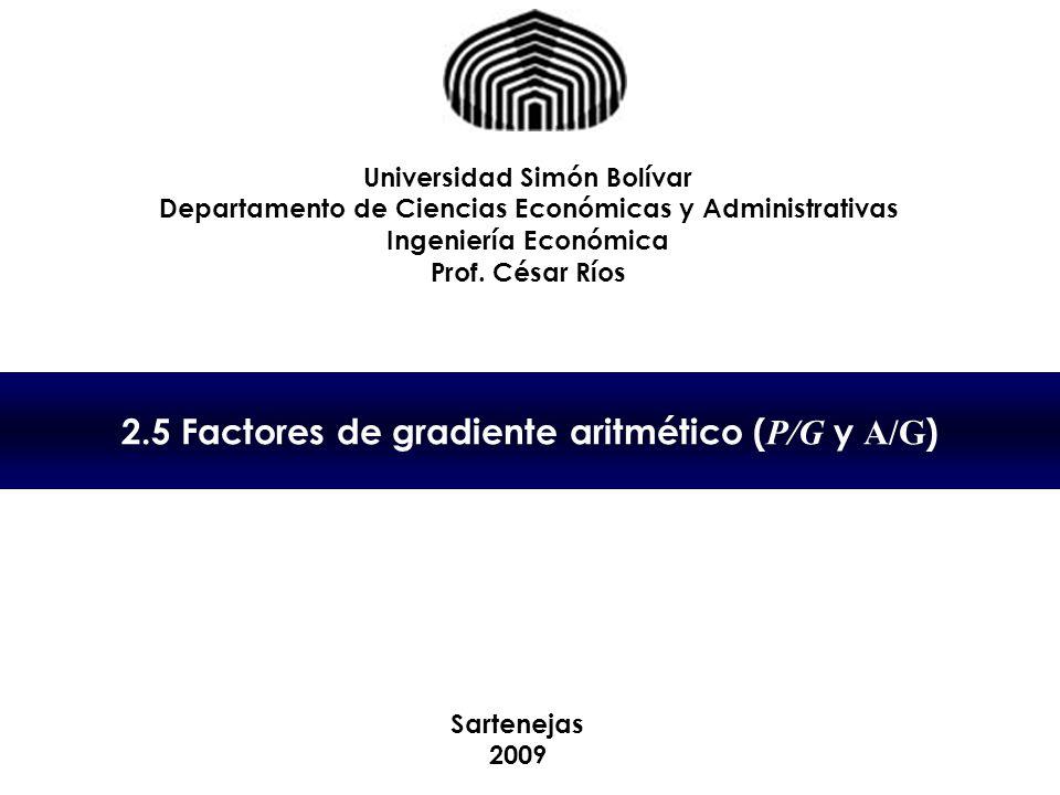 2.5 Factores de gradiente aritmético ( P/G y A/G ) Universidad Simón Bolívar Departamento de Ciencias Económicas y Administrativas Ingeniería Económic