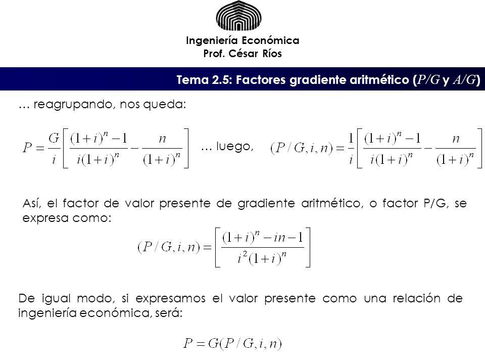 Ingeniería Económica Prof. César Ríos … reagrupando, nos queda: … luego, Así, el factor de valor presente de gradiente aritmético, o factor P/G, se ex