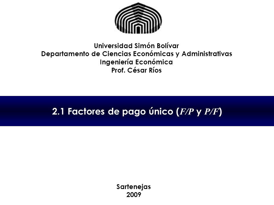 2.1 Factores de pago único ( F/P y P/F ) Universidad Simón Bolívar Departamento de Ciencias Económicas y Administrativas Ingeniería Económica Prof. Cé