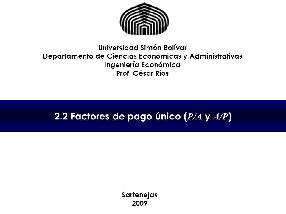 2.2 Factores de pago único ( P/A y A/P ) Universidad Simón Bolívar Departamento de Ciencias Económicas y Administrativas Ingeniería Económica Prof. Cé