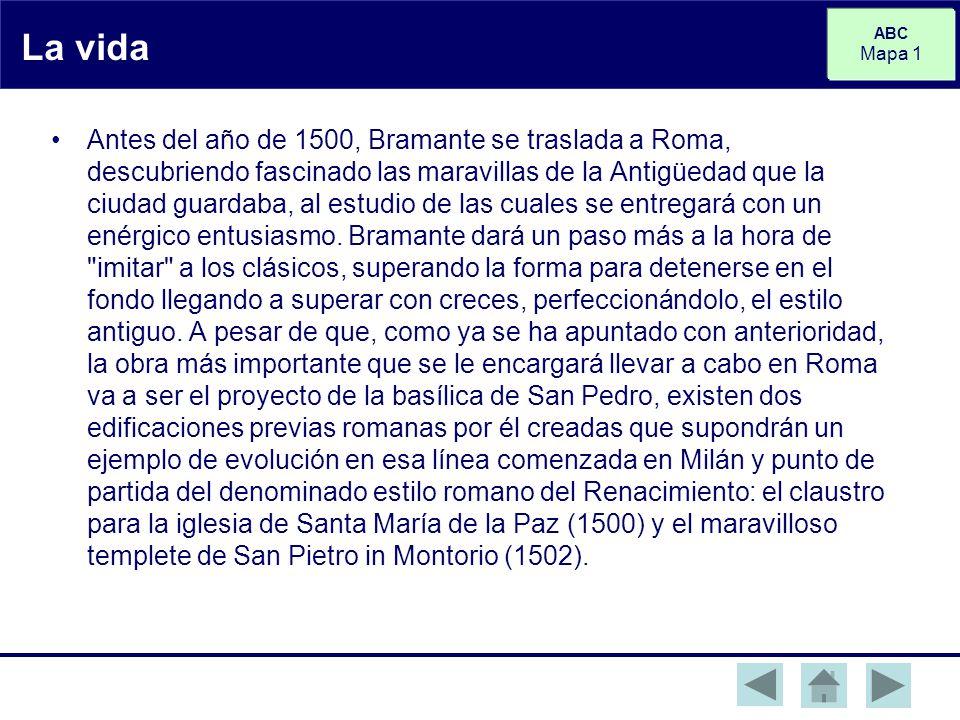 ABC Mapa 1 La vida Antes del año de 1500, Bramante se traslada a Roma, descubriendo fascinado las maravillas de la Antigüedad que la ciudad guardaba, al estudio de las cuales se entregará con un enérgico entusiasmo.