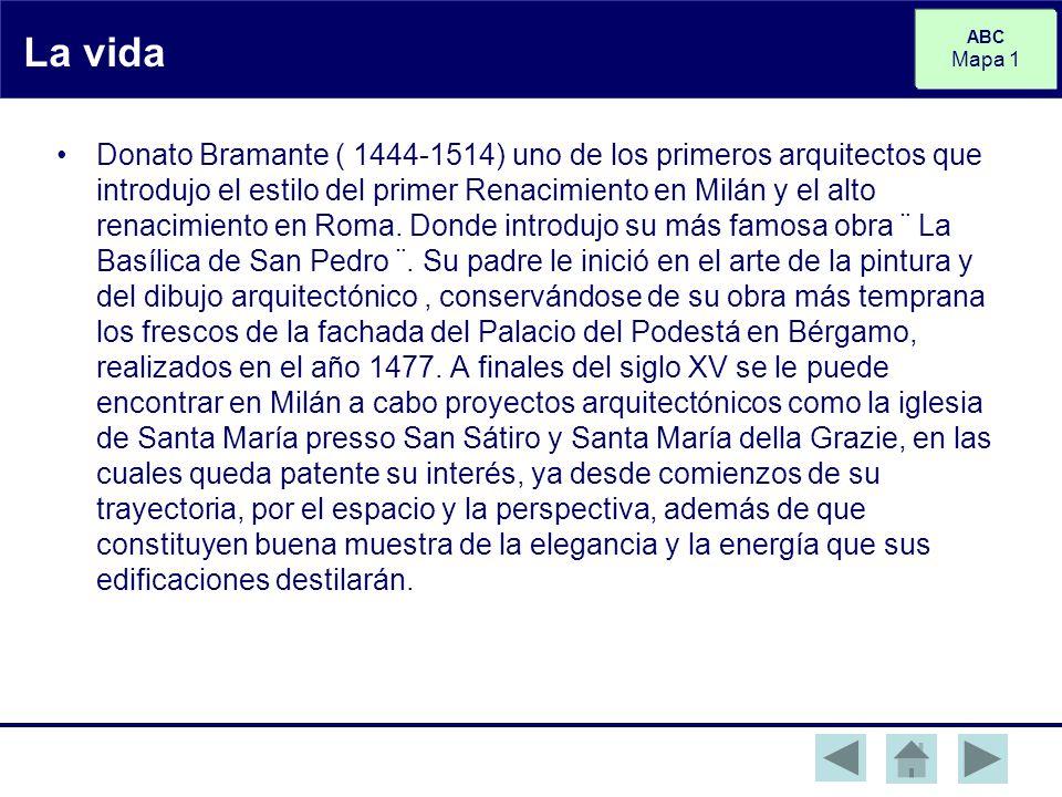 ABC Mapa 1 La vida Donato Bramante ( 1444-1514) uno de los primeros arquitectos que introdujo el estilo del primer Renacimiento en Milán y el alto renacimiento en Roma.