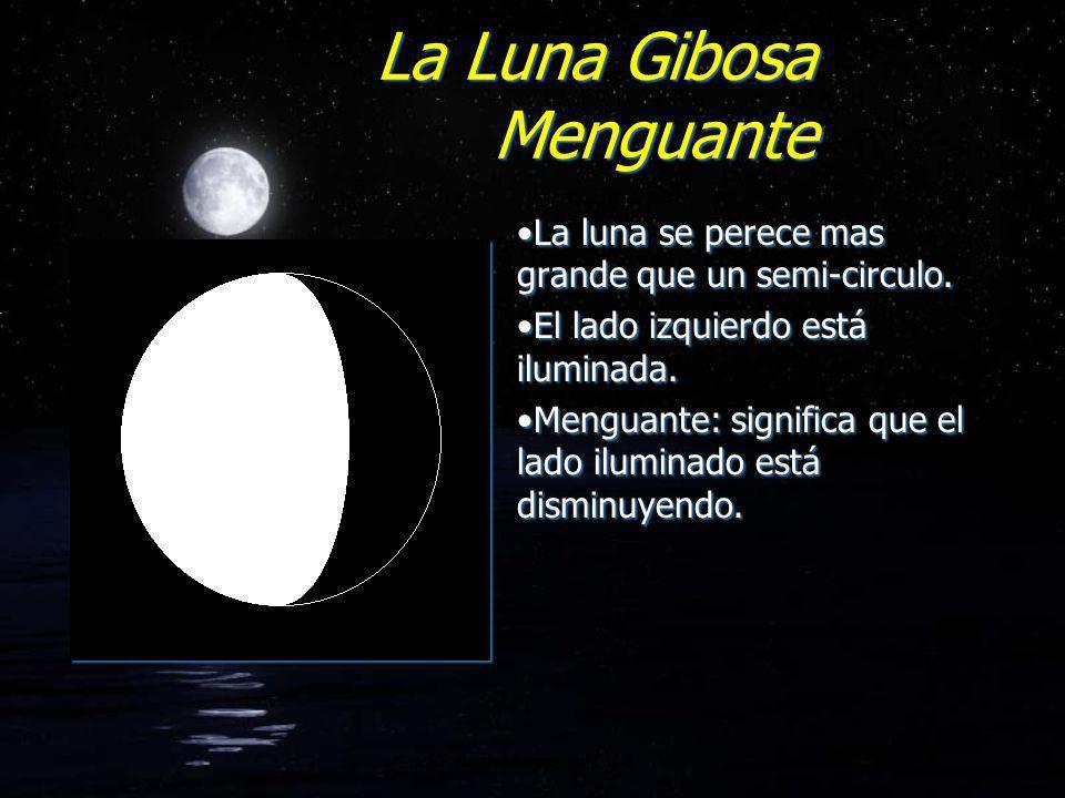 La Luna Gibosa Menguante La luna se perece mas grande que un semi-circulo. El lado izquierdo está iluminada. Menguante: significa que el lado iluminad