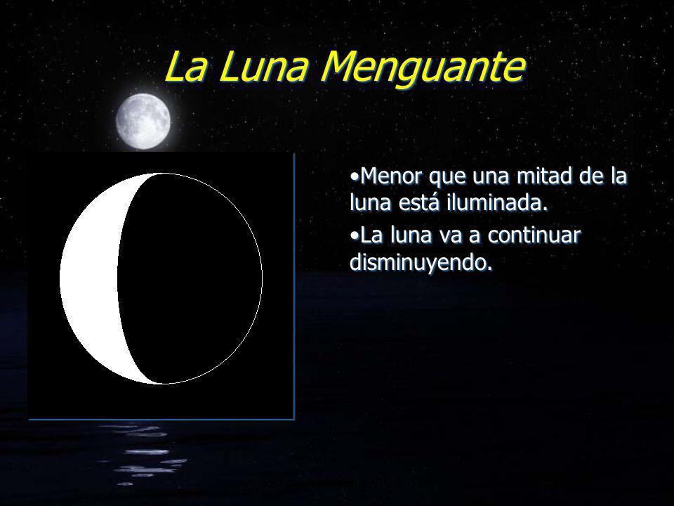 La Luna Menguante Menor que una mitad de la luna está iluminada. La luna va a continuar disminuyendo. Menor que una mitad de la luna está iluminada. L
