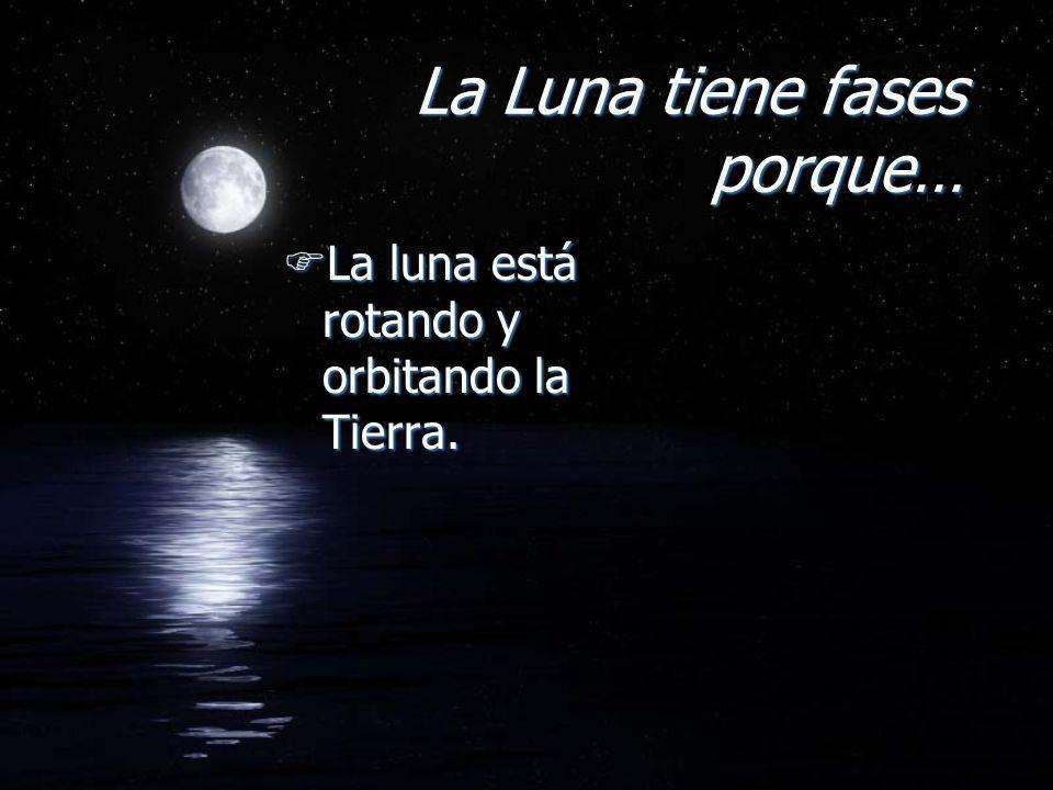La Luna tiene fases porque… FLa luna está rotando y orbitando la Tierra.