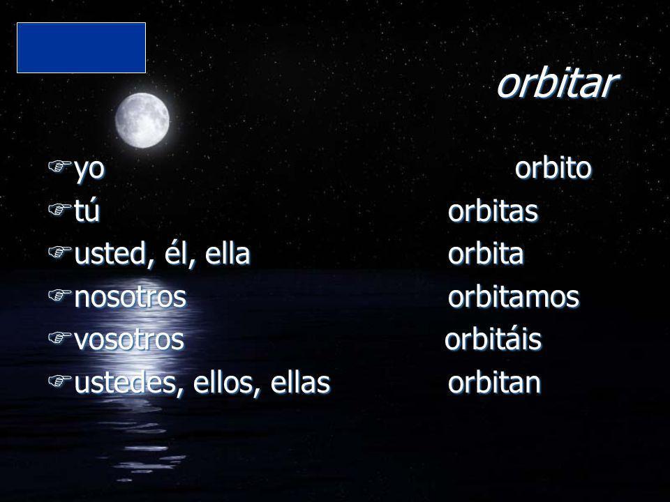 orbitar Fyo orbito Ftú orbitas Fusted, él, ella orbita Fnosotros orbitamos Fvosotros orbitáis Fustedes, ellos, ellas orbitan Fyo orbito Ftú orbitas Fu