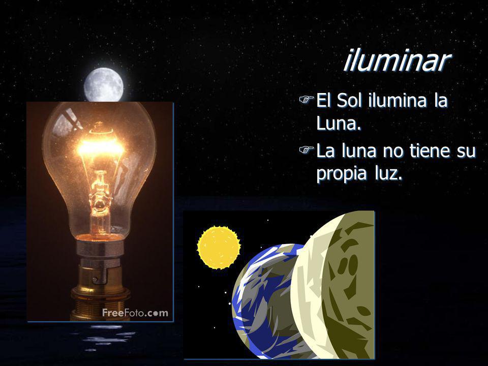 iluminar FEl Sol ilumina la Luna. FLa luna no tiene su propia luz. FEl Sol ilumina la Luna. FLa luna no tiene su propia luz.