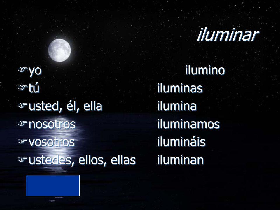 iluminar Fyo ilumino Ftú iluminas Fusted, él, ella ilumina Fnosotros iluminamos Fvosotros ilumináis Fustedes, ellos, ellas iluminan Fyo ilumino Ftú il
