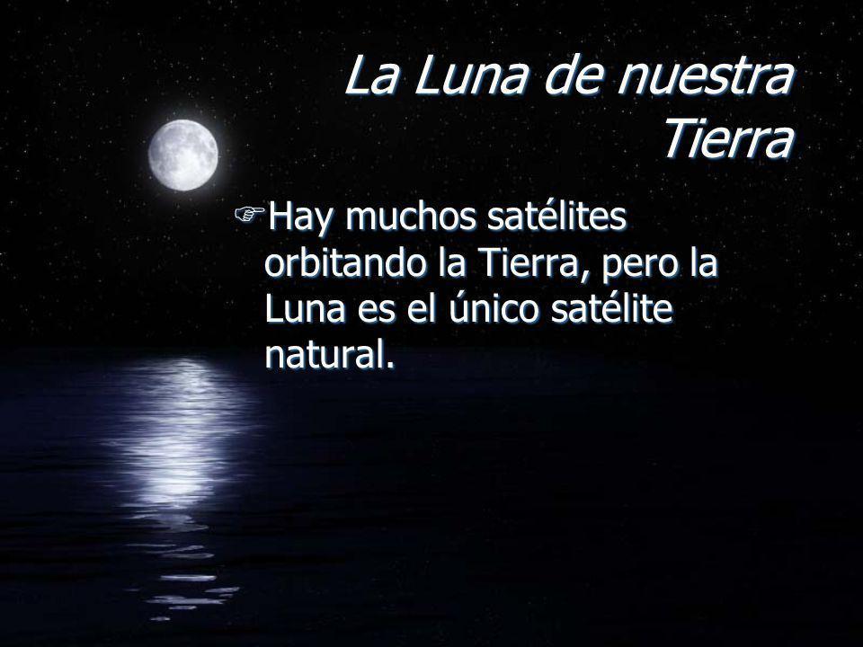 La Luna de nuestra Tierra FHay muchos satélites orbitando la Tierra, pero la Luna es el único satélite natural.