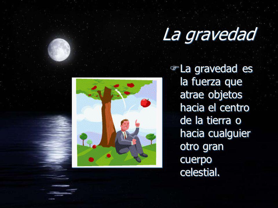 La gravedad FLa gravedad es la fuerza que atrae objetos hacia el centro de la tierra o hacia cualguier otro gran cuerpo celestial.