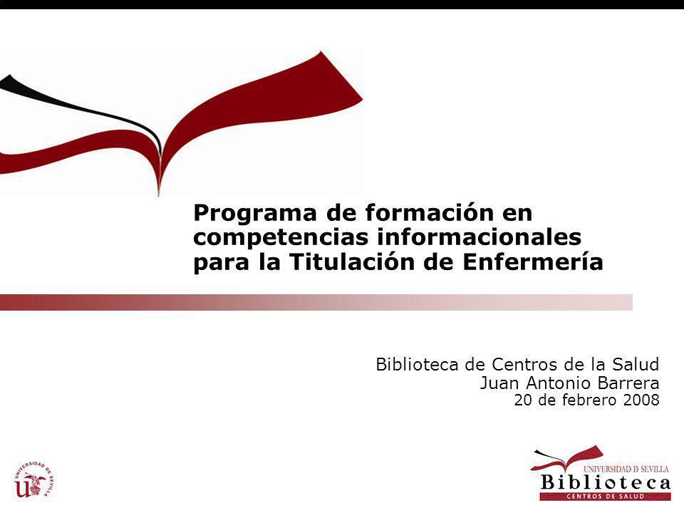 Programa de formación en competencias informacionales para la Titulación de Enfermería Biblioteca de Centros de la Salud Juan Antonio Barrera 20 de febrero 2008