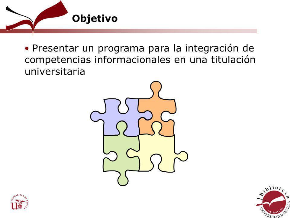 Objetivo Presentar un programa para la integración de competencias informacionales en una titulación universitaria