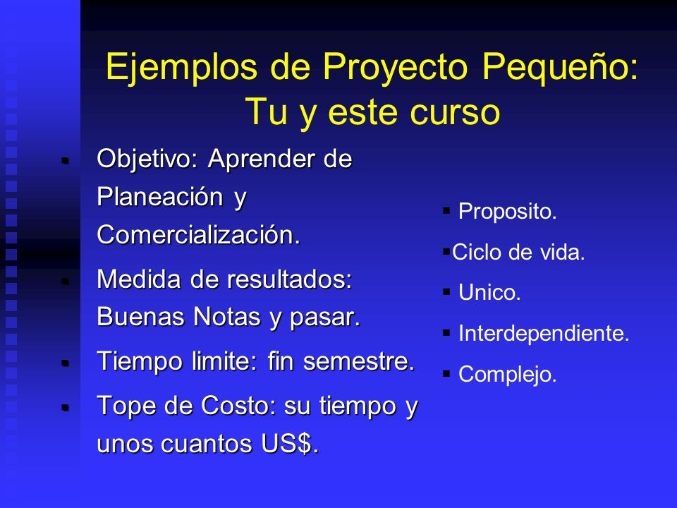 Ejemplos de Proyecto Pequeño: Tu y este curso Objetivo: Aprender de Planeación y Comercialización.