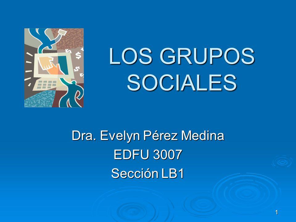 1 LOS GRUPOS SOCIALES Dra. Evelyn Pérez Medina EDFU 3007 Sección LB1