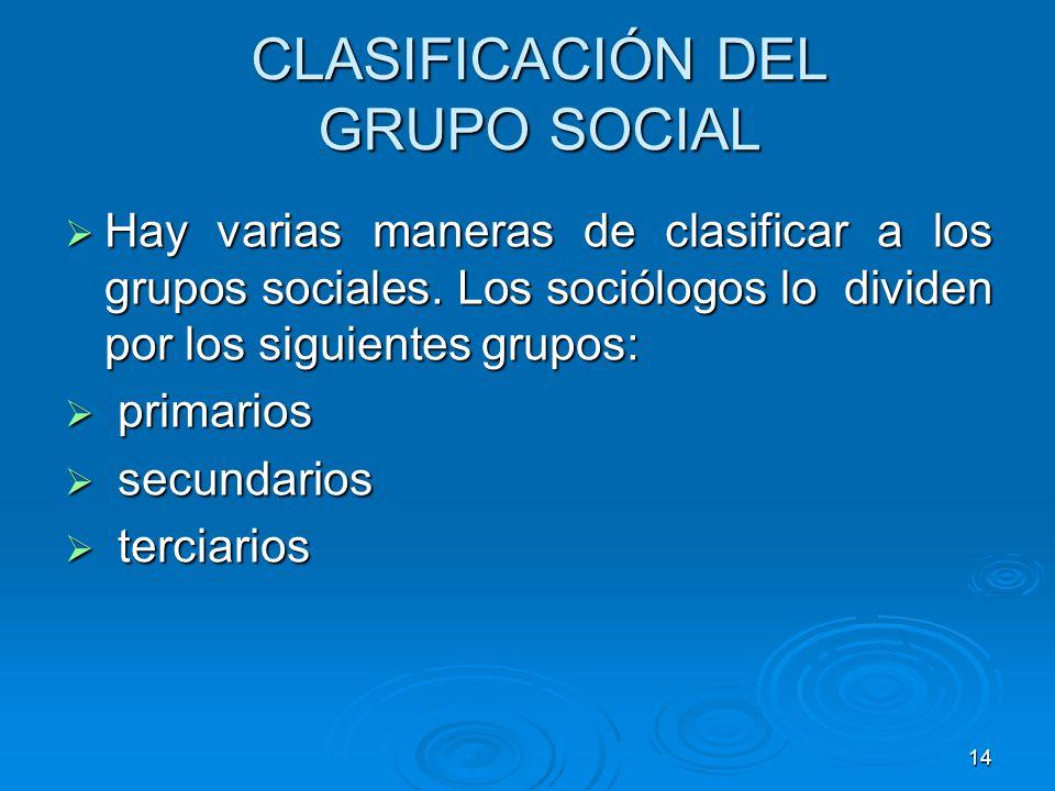 14 CLASIFICACIÓN DEL GRUPO SOCIAL Hay varias maneras de clasificar a los grupos sociales. Los sociólogos lo dividen por los siguientes grupos: Hay var