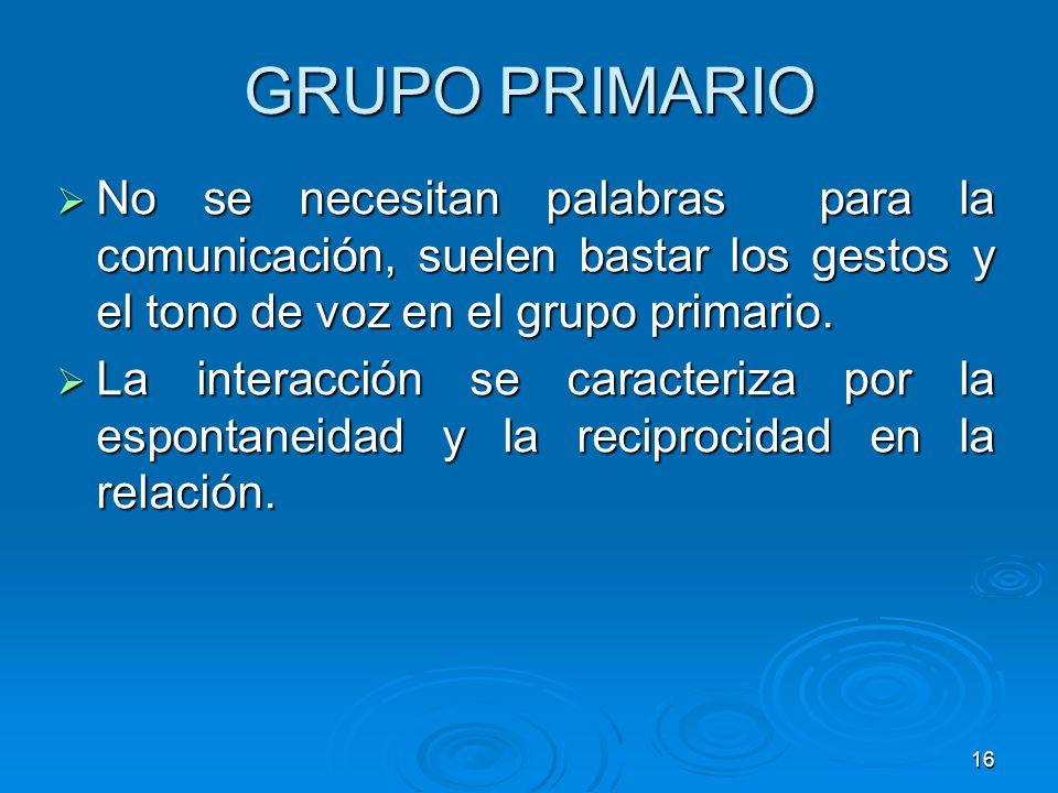 16 GRUPO PRIMARIO No se necesitan palabras para la comunicación, suelen bastar los gestos y el tono de voz en el grupo primario. No se necesitan palab