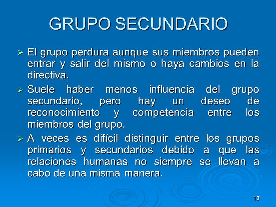 18 GRUPO SECUNDARIO El grupo perdura aunque sus miembros pueden entrar y salir del mismo o haya cambios en la directiva. El grupo perdura aunque sus m