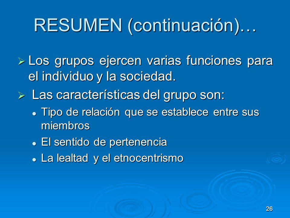 26 RESUMEN (continuación)… Los grupos ejercen varias funciones para el individuo y la sociedad. Los grupos ejercen varias funciones para el individuo
