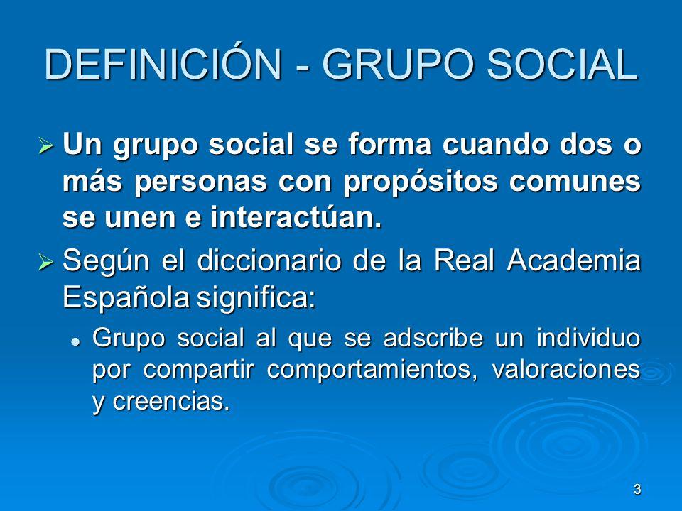3 DEFINICIÓN - GRUPO SOCIAL Un grupo social se forma cuando dos o más personas con propósitos comunes se unen e interactúan. Un grupo social se forma