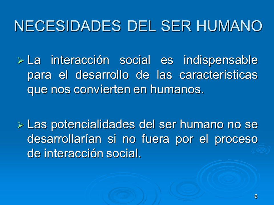 6 NECESIDADES DEL SER HUMANO La interacción social es indispensable para el desarrollo de las características que nos convierten en humanos. La intera