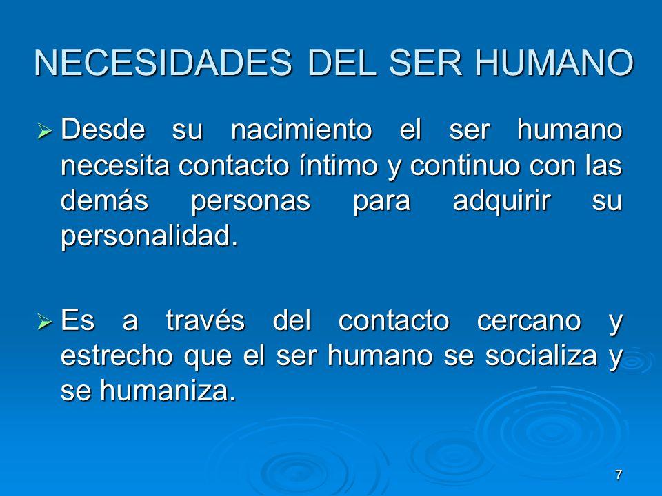 7 NECESIDADES DEL SER HUMANO Desde su nacimiento el ser humano necesita contacto íntimo y continuo con las demás personas para adquirir su personalida