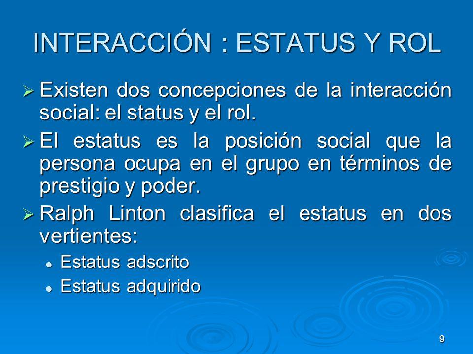 9 INTERACCIÓN : ESTATUS Y ROL Existen dos concepciones de la interacción social: el status y el rol. Existen dos concepciones de la interacción social