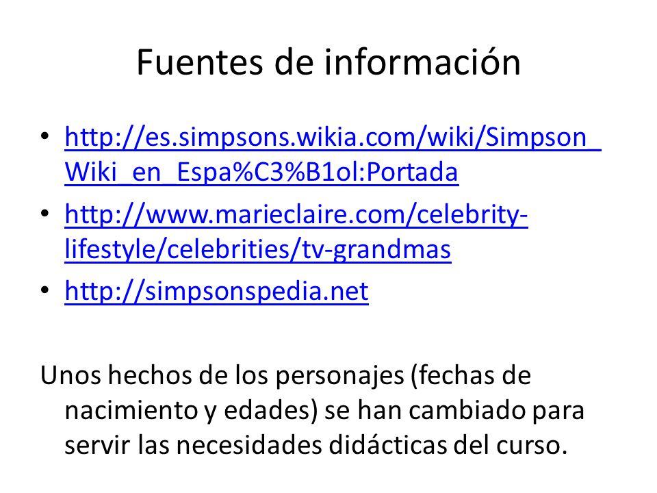 Fuentes de información http://es.simpsons.wikia.com/wiki/Simpson_ Wiki_en_Espa%C3%B1ol:Portada http://es.simpsons.wikia.com/wiki/Simpson_ Wiki_en_Espa%C3%B1ol:Portada http://www.marieclaire.com/celebrity- lifestyle/celebrities/tv-grandmas http://www.marieclaire.com/celebrity- lifestyle/celebrities/tv-grandmas http://simpsonspedia.net Unos hechos de los personajes (fechas de nacimiento y edades) se han cambiado para servir las necesidades didácticas del curso.