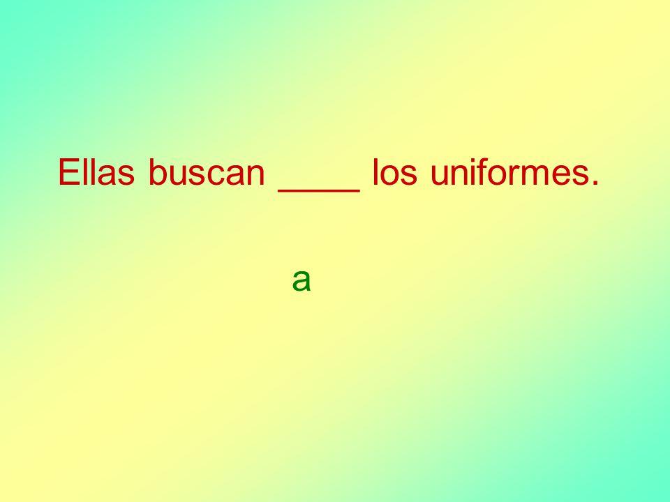 Ellas buscan ____ los uniformes. a