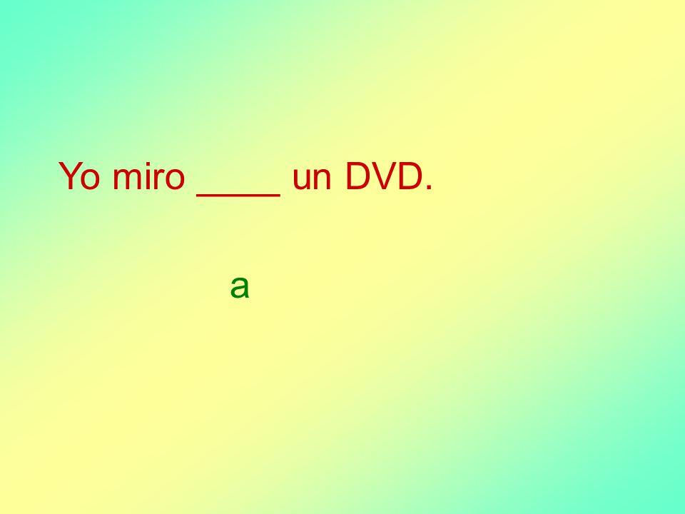 Yo miro ____ un DVD. a