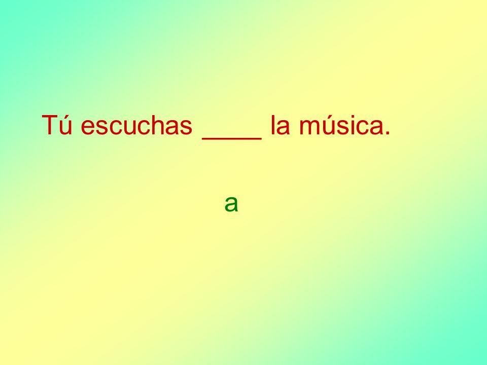 Tú escuchas ____ la música. a