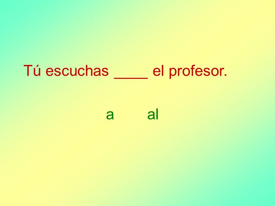 Tú escuchas ____ el profesor. aal