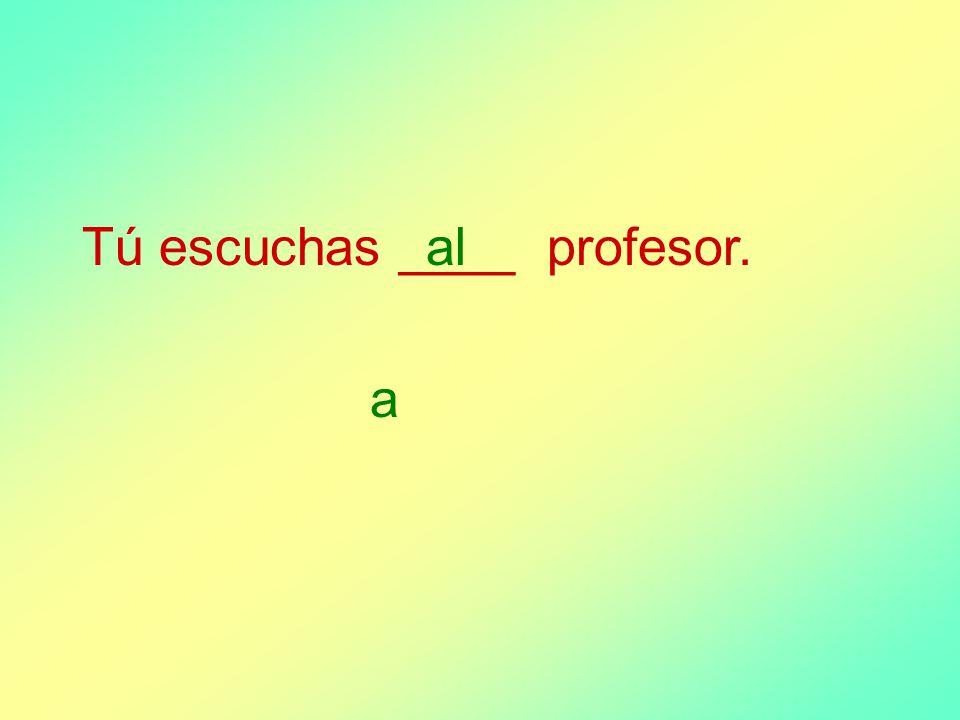Tú escuchas ____ profesor. a al