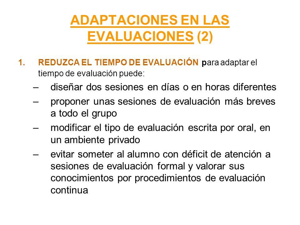ADAPTACIONES EN LAS EVALUACIONES (2) 1.REDUZCA EL TIEMPO DE EVALUACIÓN para adaptar el tiempo de evaluación puede: –diseñar dos sesiones en días o en