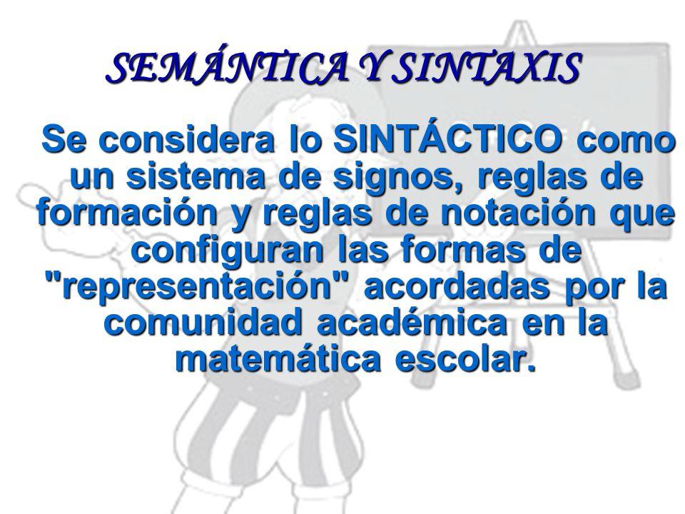 SEMÁNTICA Y SINTAXIS Se considera lo SINTÁCTICO como un sistema de signos, reglas de formación y reglas de notación que configuran las formas de