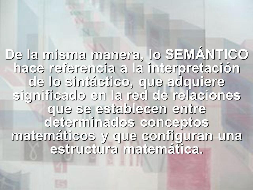 De la misma manera, lo SEMÁNTICO hace referencia a la interpretación de lo sintáctico, que adquiere significado en la red de relaciones que se estable