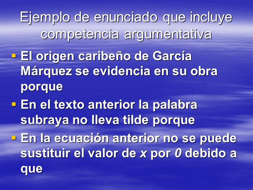 Ejemplo de enunciado que incluye competencia argumentativa El origen caribeño de García Márquez se evidencia en su obra porque El origen caribeño de G