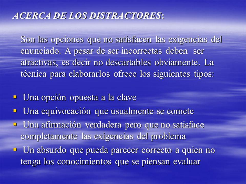 ACERCA DE LOS DISTRACTORES: Son las opciones que no satisfacen las exigencias del enunciado. A pesar de ser incorrectas deben ser atractivas, es decir