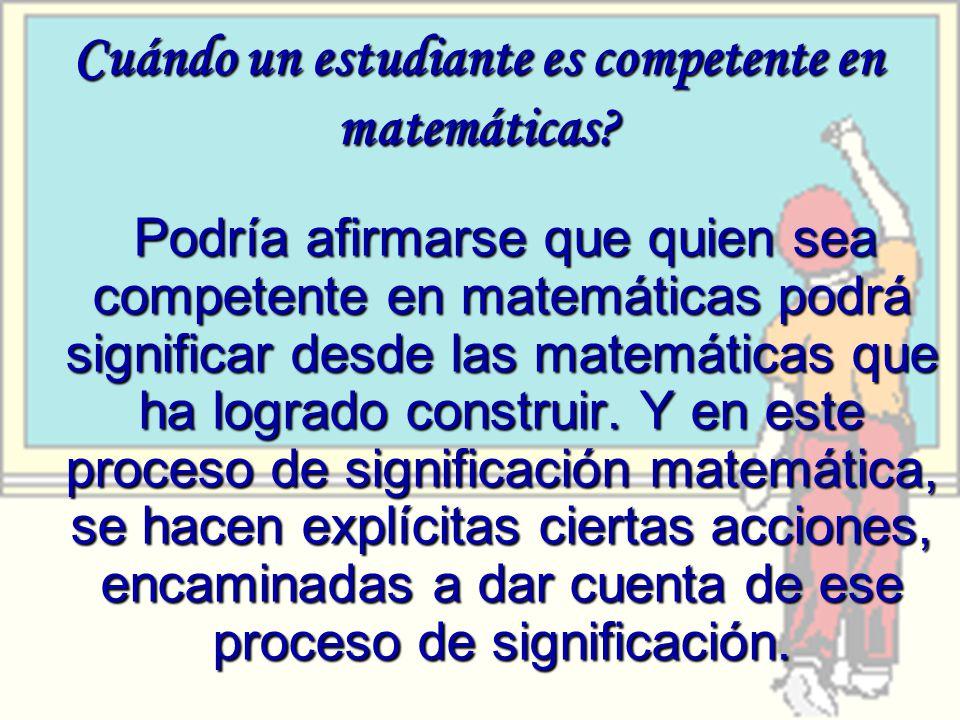 Cuándo un estudiante es competente en matemáticas? Podría afirmarse que quien sea competente en matemáticas podrá significar desde las matemáticas que