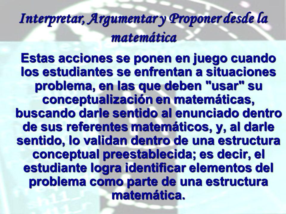 Interpretar, Argumentar y Proponer desde la matemática Estas acciones se ponen en juego cuando los estudiantes se enfrentan a situaciones problema, en