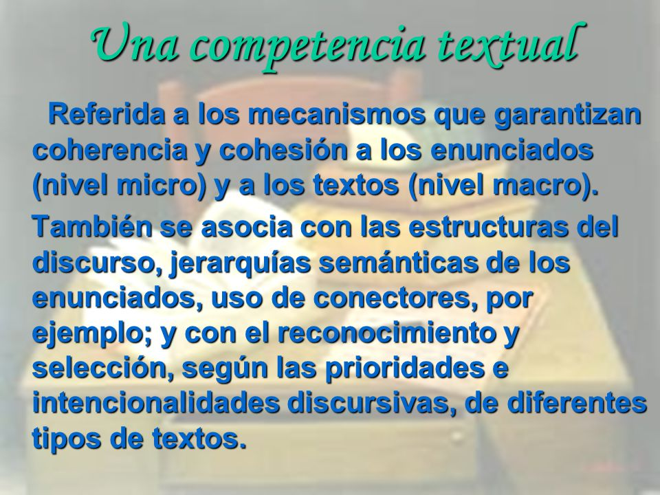 Una competencia textual Referida a los mecanismos que garantizan coherencia y cohesión a los enunciados (nivel micro) y a los textos (nivel macro). Re