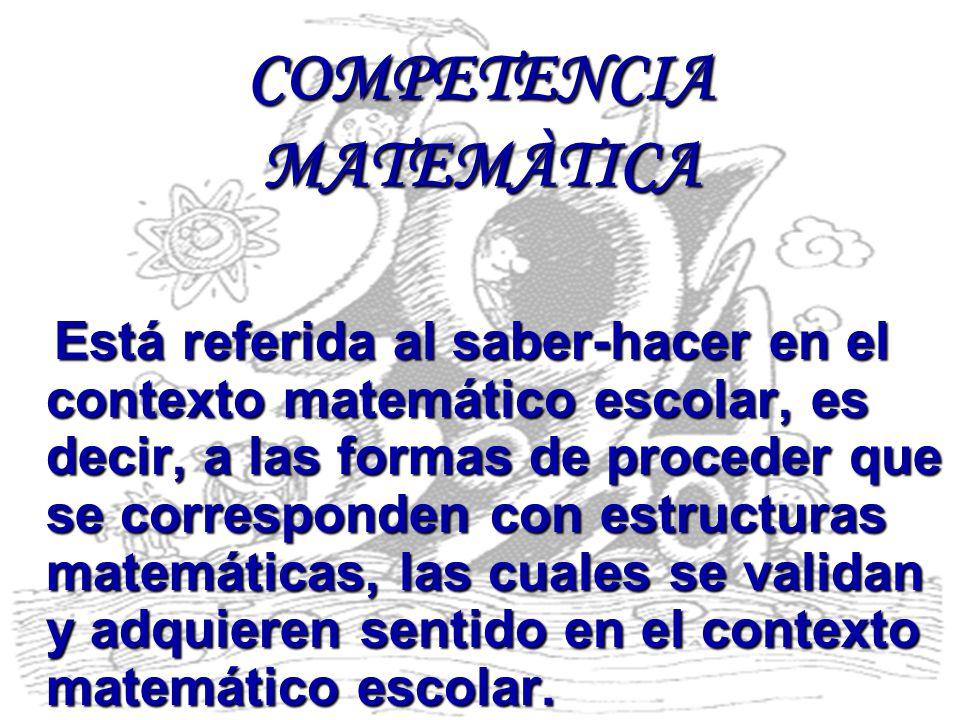 COMPETENCIA MATEMÀTICA Está referida al saber-hacer en el contexto matemático escolar, es decir, a las formas de proceder que se corresponden con estr
