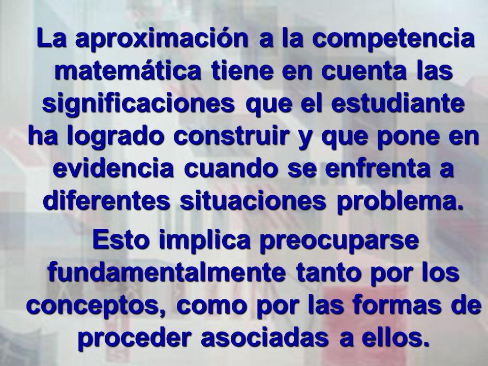 La aproximación a la competencia matemática tiene en cuenta las significaciones que el estudiante ha logrado construir y que pone en evidencia cuando