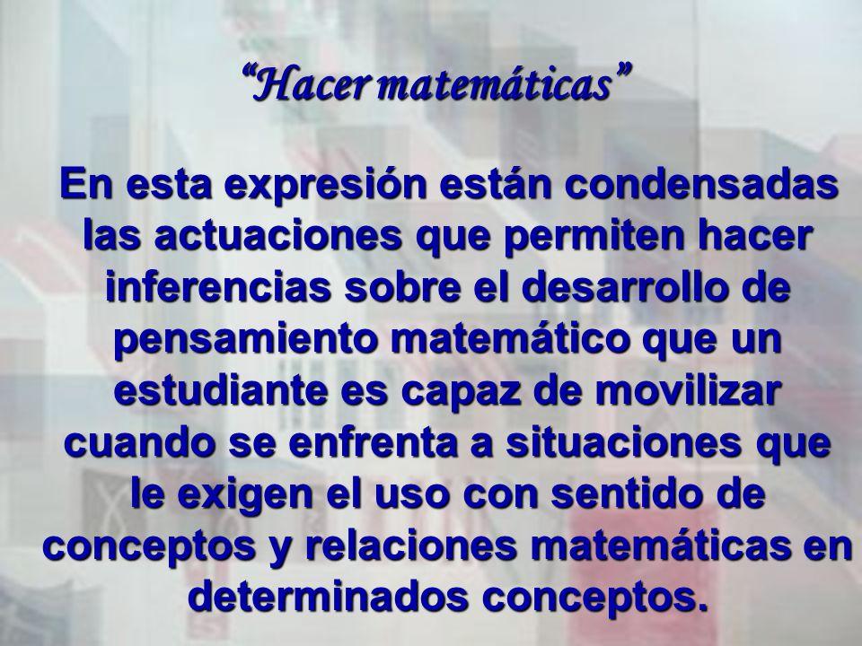 Hacer matemáticas En esta expresión están condensadas las actuaciones que permiten hacer inferencias sobre el desarrollo de pensamiento matemático que