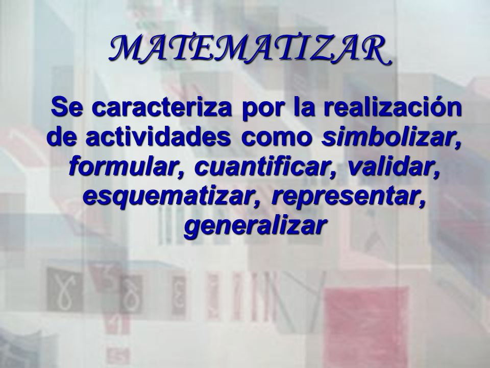 MATEMATIZAR Se caracteriza por la realización de actividades como simbolizar, formular, cuantificar, validar, esquematizar, representar, generalizar S