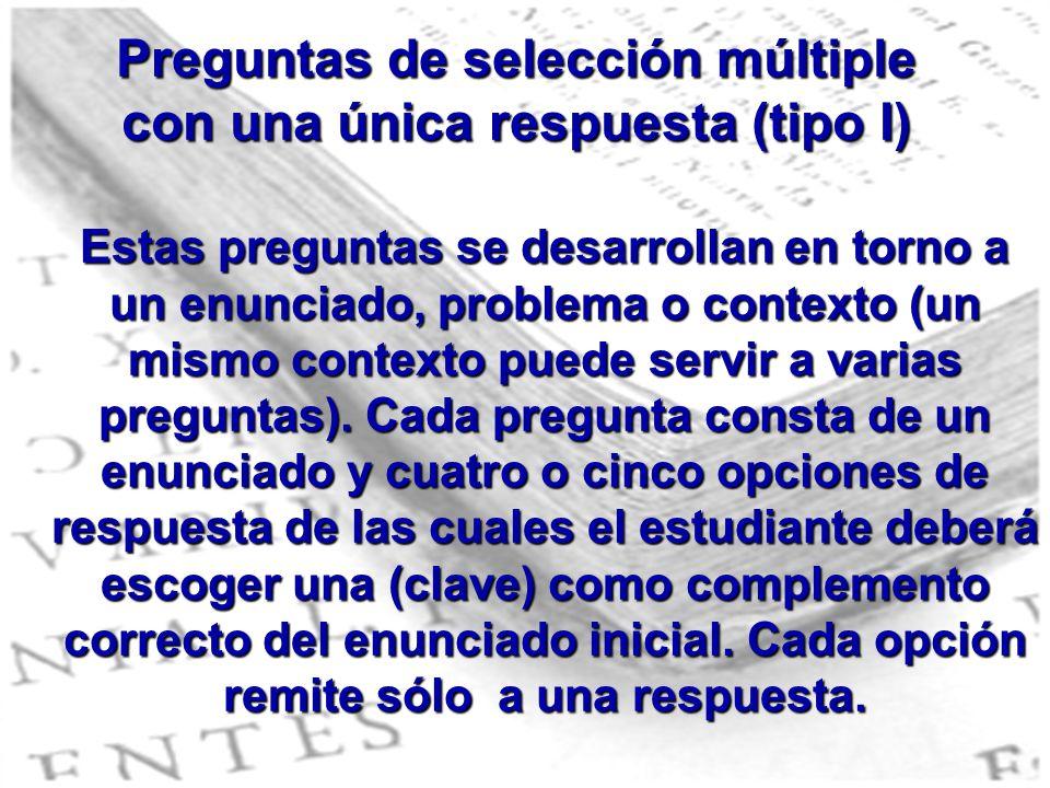 Preguntas de selección múltiple con una única respuesta (tipo I) Estas preguntas se desarrollan en torno a un enunciado, problema o contexto (un mismo