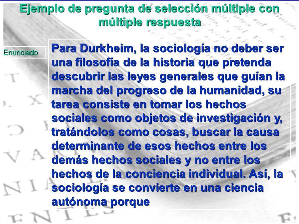 Ejemplo de pregunta de selección múltiple con múltiple respuesta Para Durkheim, la sociología no deber ser una filosofía de la historia que pretenda d
