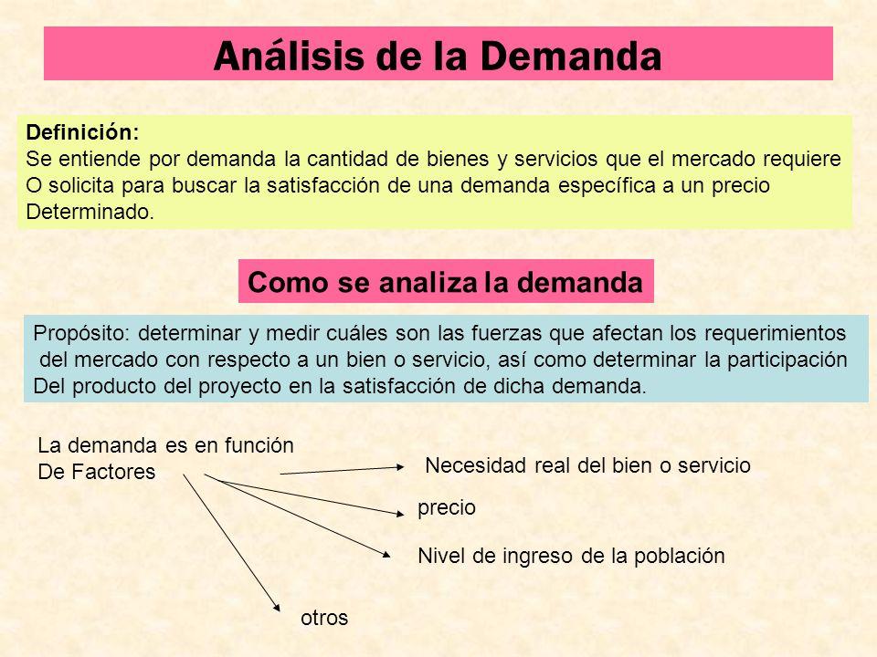 Análisis de la Demanda Definición: Se entiende por demanda la cantidad de bienes y servicios que el mercado requiere O solicita para buscar la satisfa