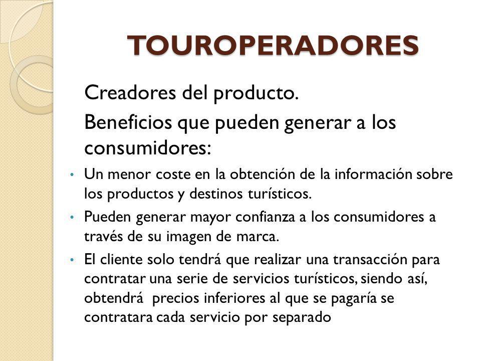 TOUROPERADORES Creadores del producto. Beneficios que pueden generar a los consumidores: Un menor coste en la obtención de la información sobre los pr
