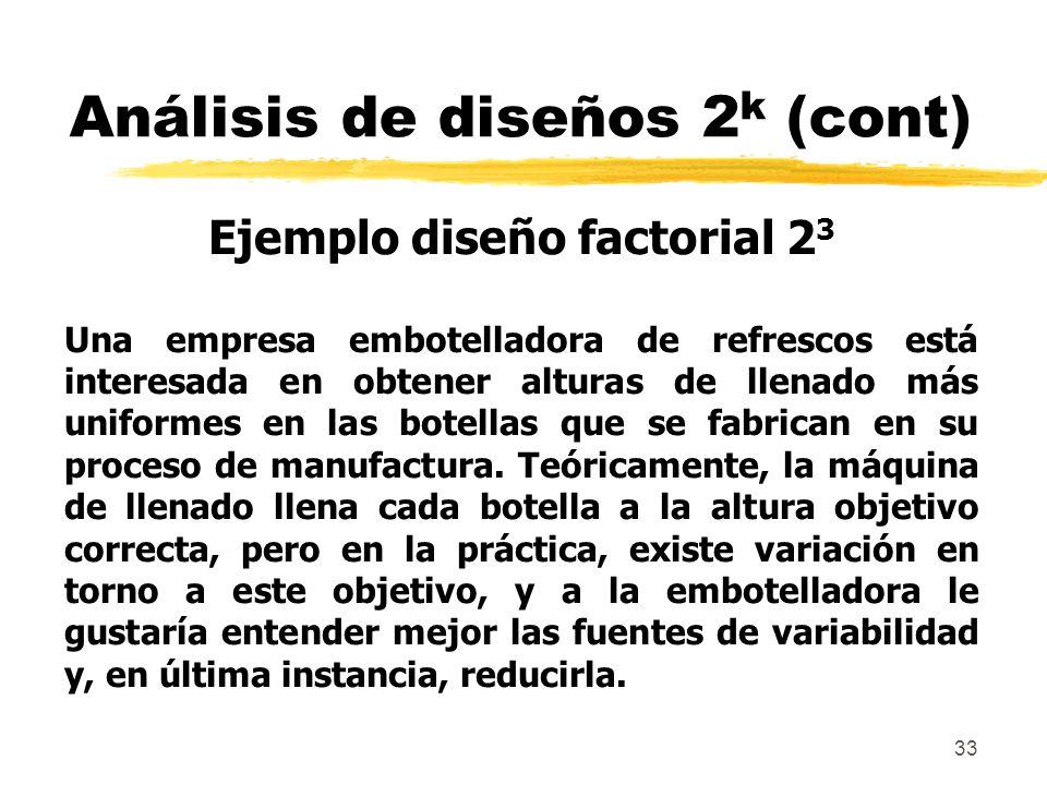 33 Análisis de diseños 2 k (cont) Ejemplo diseño factorial 2 3 Una empresa embotelladora de refrescos está interesada en obtener alturas de llenado má